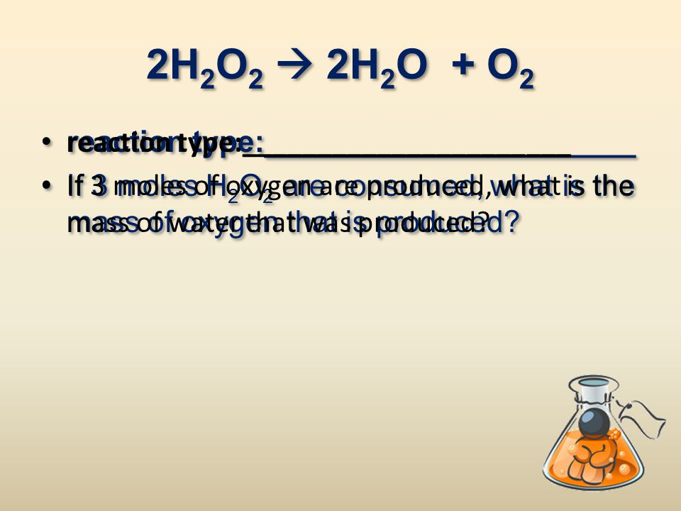 2H 2 O 2  2H 2 O + O 2 reaction type:______________________ If 3 moles H 2 O 2 are consumed, what is the mass of oxygen that is produced? reaction ty