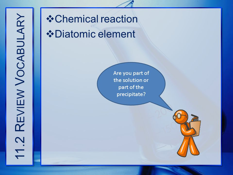 11.2 R EVIEW V OCABULARY  Chemical reaction  Diatomic element  Chemical reaction  Diatomic element Are you part of the solution or part of the pre