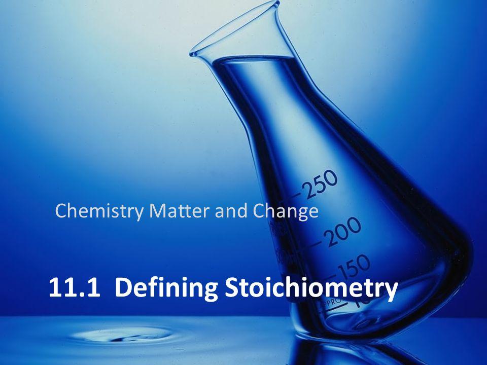 11.1 Defining Stoichiometry Chemistry Matter and Change