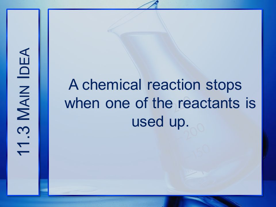 11.3 M AIN I DEA A chemical reaction stops when one of the reactants is used up.