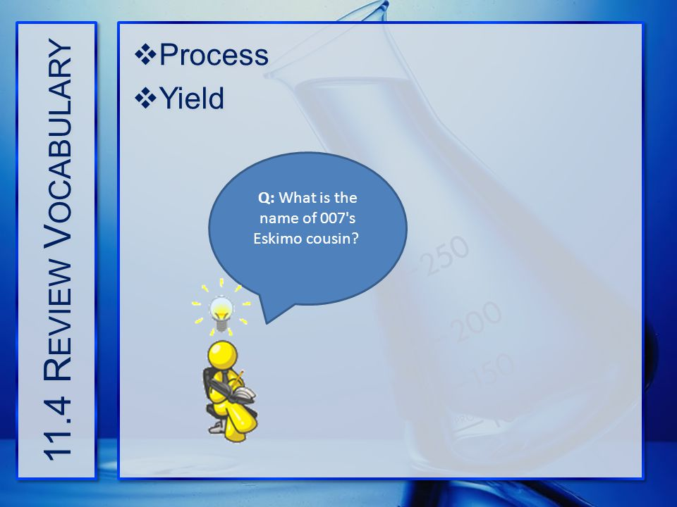 11.4 R EVIEW V OCABULARY  Process  Yield  Process  Yield Q: What is the name of 007's Eskimo cousin? A: Polar Bond.