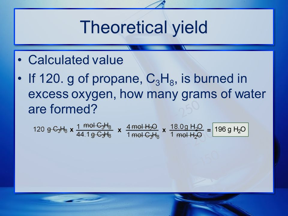 Theoretical yield Calculated value If 120. g of propane, C 3 H 8, is burned in excess oxygen, how many grams of water are formed? Calculated value If