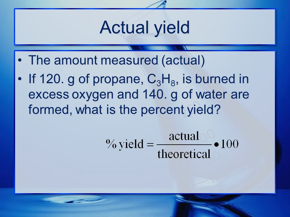 Actual yield The amount measured (actual) If 120. g of propane, C 3 H 8, is burned in excess oxygen and 140. g of water are formed, what is the percen