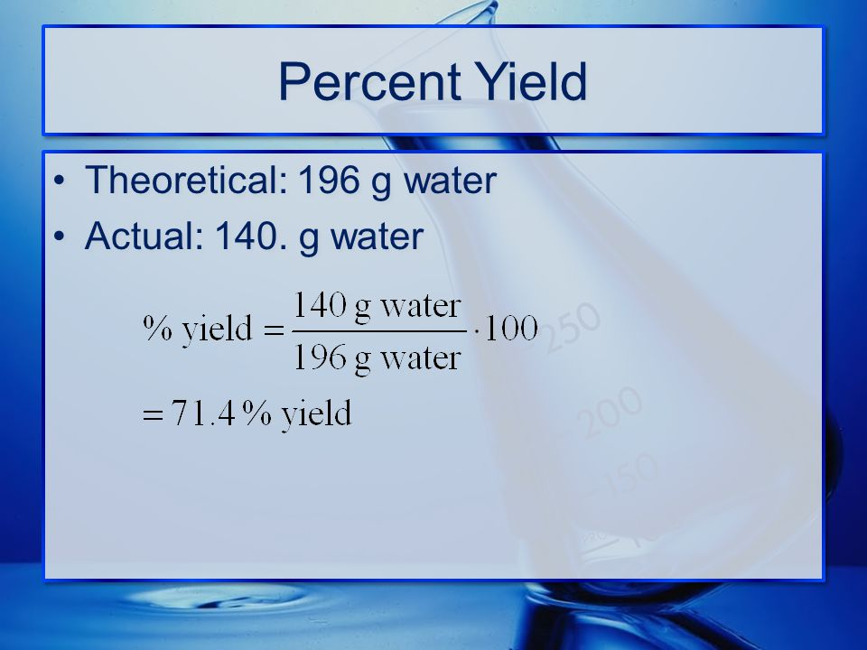 Percent Yield Theoretical: 196 g water Actual: 140. g water Theoretical: 196 g water Actual: 140. g water