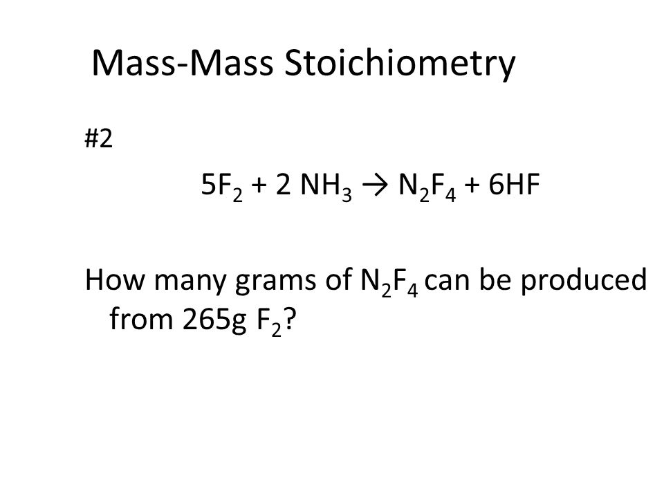 Mass-Mass Stoichiometry #2 5F 2 + 2 NH 3 → N 2 F 4 + 6HF How many grams of N 2 F 4 can be produced from 265g F 2 ?
