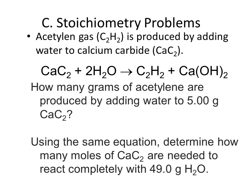 Acetylen gas (C 2 H 2 ) is produced by adding water to calcium carbide (CaC 2 ).