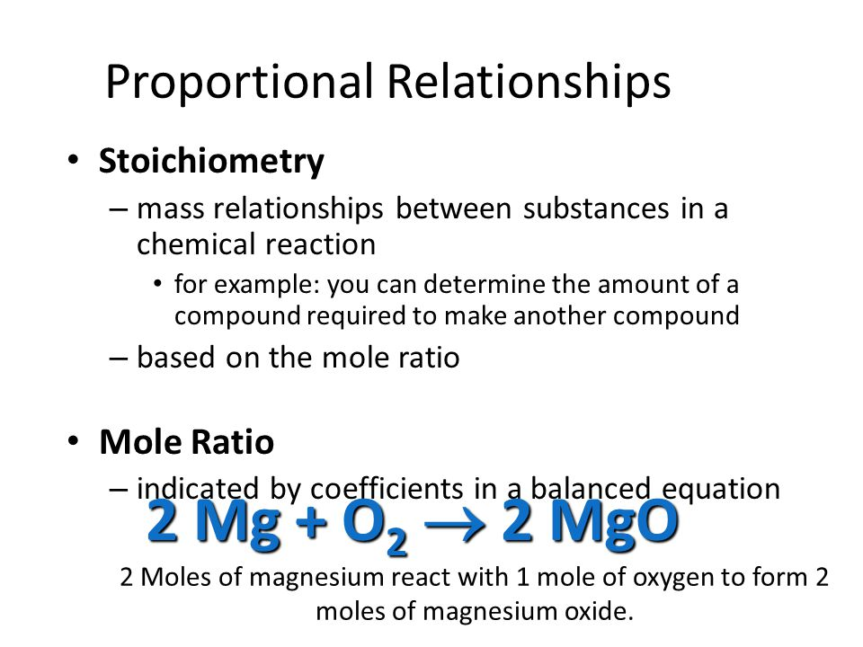 Proportional Relationships Stoichiometry Stoichiometry – mass relationships between substances in a chemical reaction for example: you can determine the amount of a compound required to make another compound – based on the mole ratio Mole Ratio Mole Ratio – indicated by coefficients in a balanced equation 2 Mg + O 2  2 MgO 2 Moles of magnesium react with 1 mole of oxygen to form 2 moles of magnesium oxide.