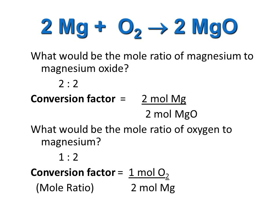 2 Mg + O 2  2 MgO What would be the mole ratio of magnesium to magnesium oxide.