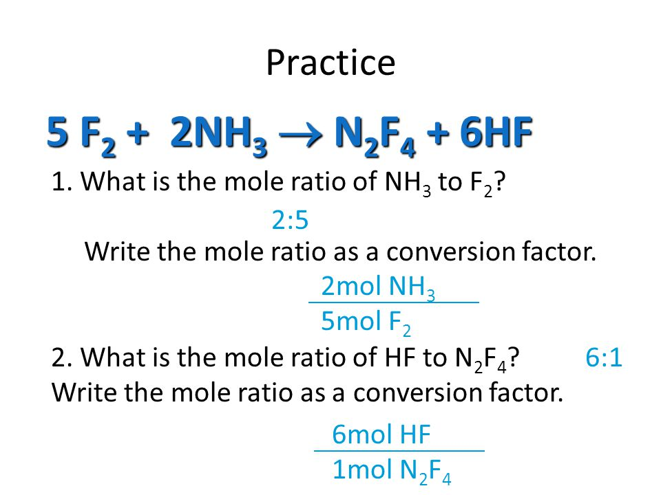 Practice 5 F 2 + 2NH 3  N 2 F 4 + 6HF 1.What is the mole ratio of NH 3 to F 2 .