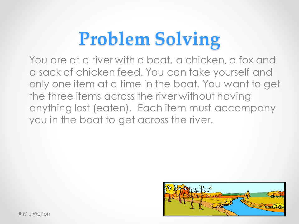 Problem Solving You are at a river with a boat, a chicken, a fox and a sack of chicken feed.