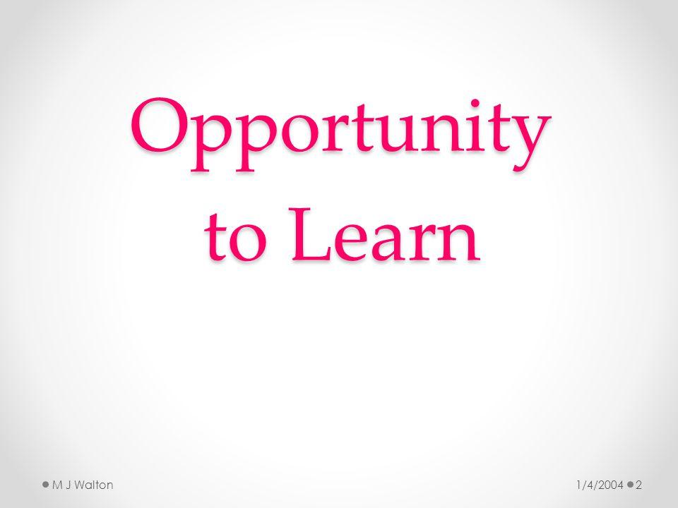 Opportunity to Learn 1/4/2004M J Walton2