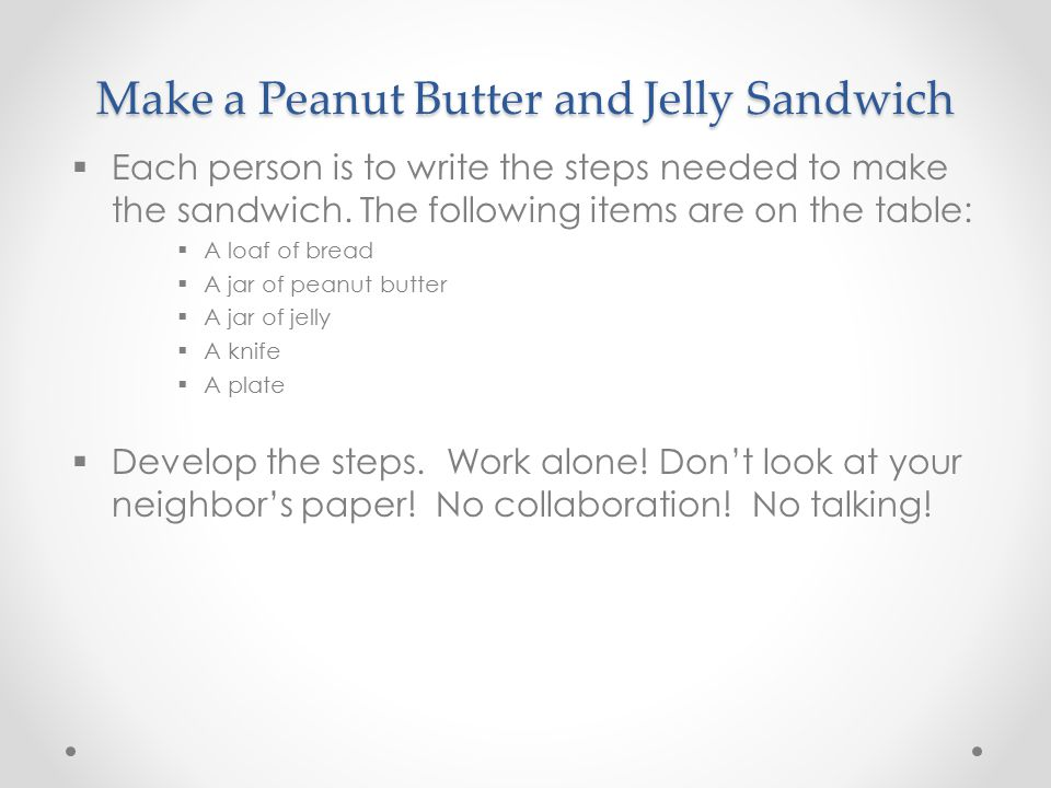 Make a Peanut Butter and Jelly Sandwich  Each person is to write the steps needed to make the sandwich.