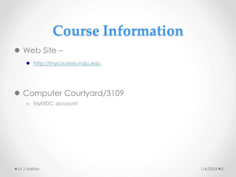 Course Information Web Site – http://mycourses.mdc.edu Computer Courtyard/3109 o MyMDC account 1/4/2004M J Walton8