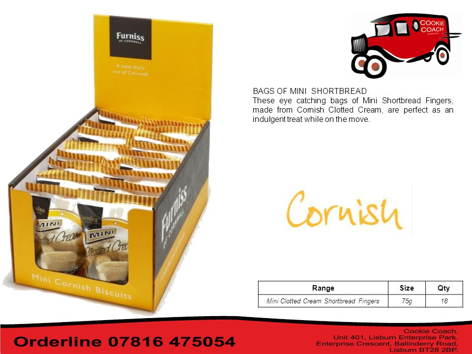 BAGS OF MINI SHORTBREAD These eye catching bags of Mini Shortbread Fingers, made from Cornish Clotted Cream, are perfect as an indulgent treat while on the move.