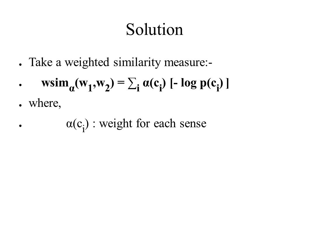 Solution ● Take a weighted similarity measure:- ● wsim α (w 1,w 2 ) = ∑ i α(c i ) [- log p(c i ) ] ● where, ● α(c i ) : weight for each sense