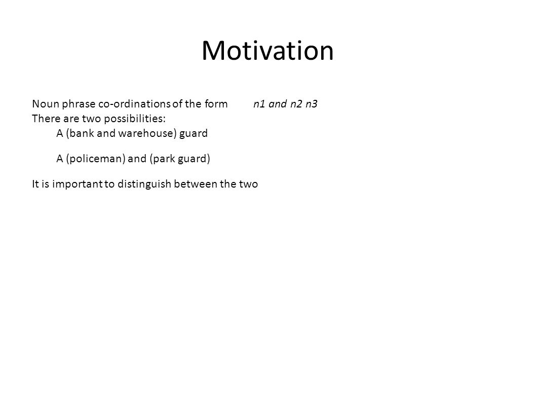 Motivation Noun phrase co-ordinations of the form n1 and n2 n3 There are two possibilities: A (bank and warehouse) guard A (policeman) and (park guard) It is important to distinguish between the two