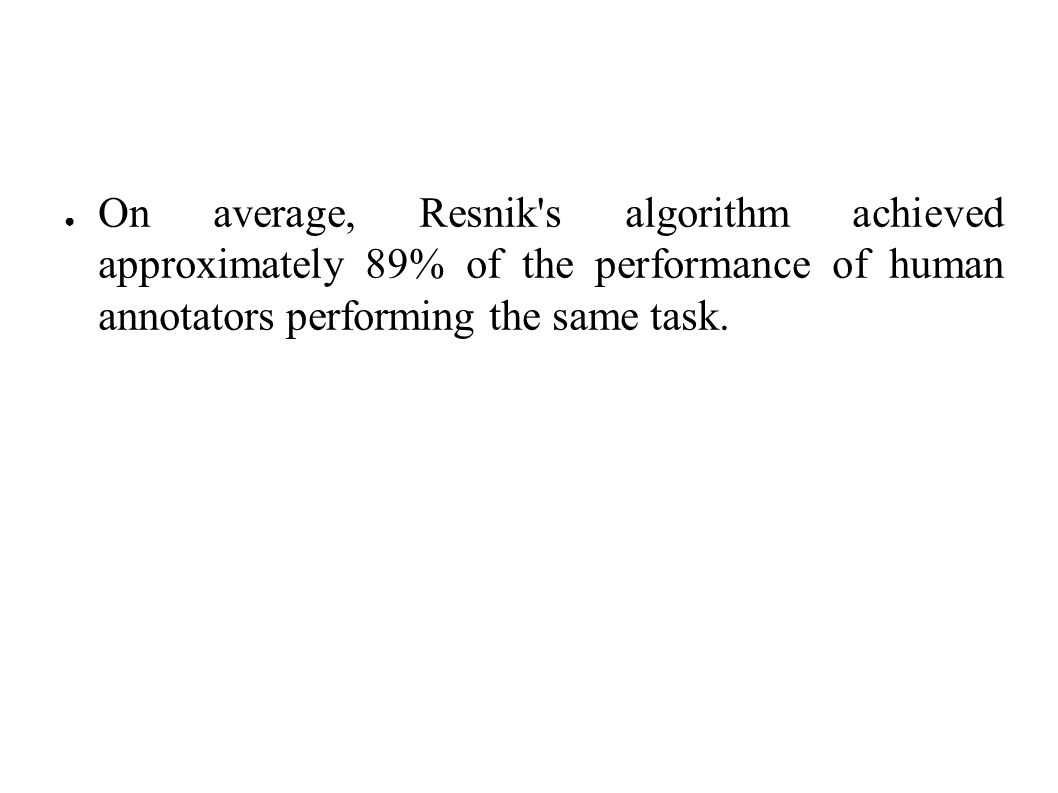● On average, Resnik s algorithm achieved approximately 89% of the performance of human annotators performing the same task.