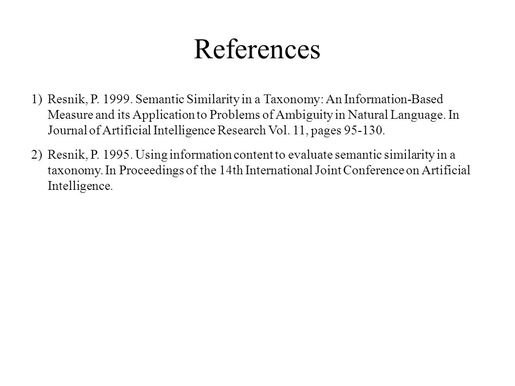 References 1)Resnik, P. 1999. Semantic Similarity in a Taxonomy: An Information-Based Measure and its Application to Problems of Ambiguity in Natural