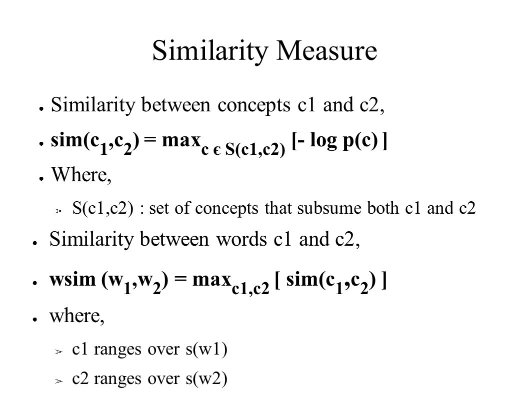 Similarity Measure ● Similarity between concepts c1 and c2, ● sim(c 1,c 2 ) = max c є S(c1,c2) [- log p(c) ] ● Where, ➢ S(c1,c2) : set of concepts that subsume both c1 and c2 ● Similarity between words c1 and c2, ● wsim (w 1,w 2 ) = max c1,c2 [ sim(c 1, c 2 ) ] ● where, ➢ c1 ranges over s(w1) ➢ c2 ranges over s(w2)