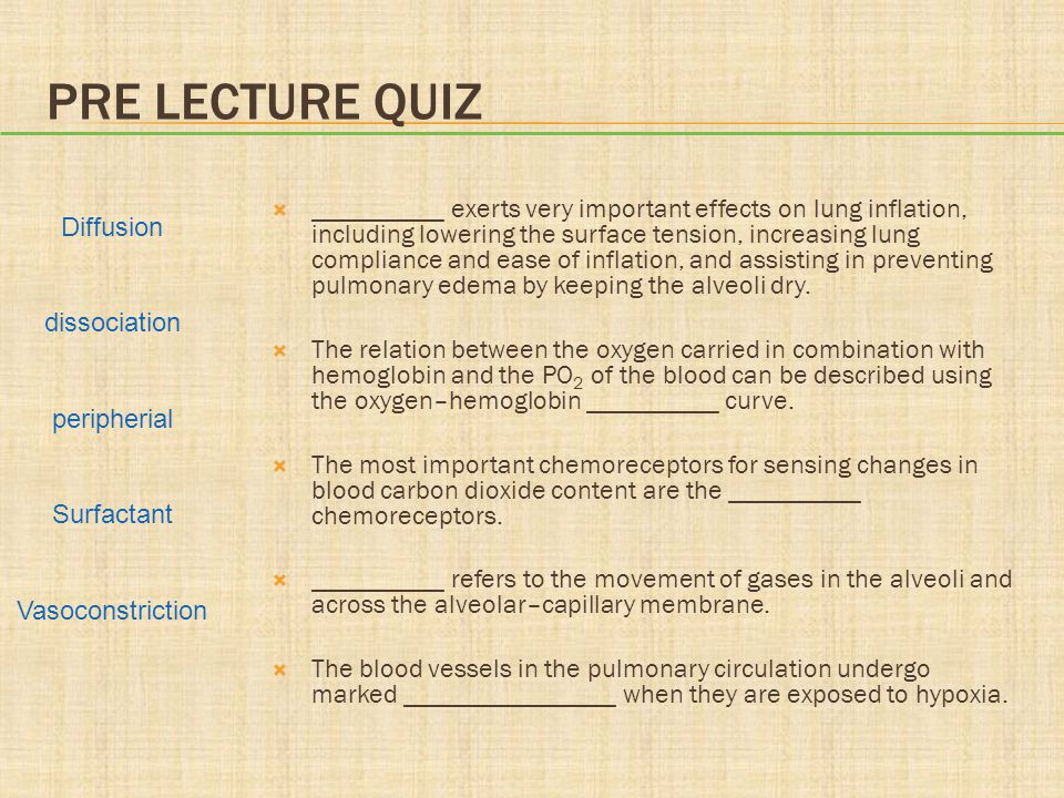 PRE LECTURE QUIZ  __________ exerts very important effects on lung inflation, including lowering the surface tension, increasing lung compliance and ease of inflation, and assisting in preventing pulmonary edema by keeping the alveoli dry.
