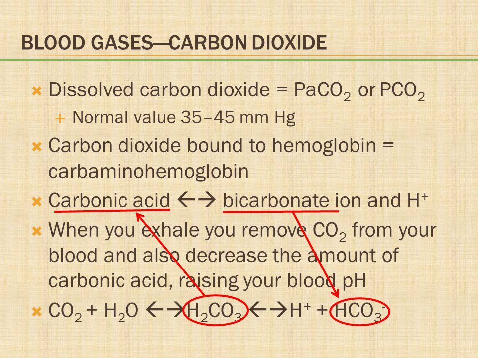 BLOOD GASES—CARBON DIOXIDE  Dissolved carbon dioxide = PaCO 2 or PCO 2  Normal value 35–45 mm Hg  Carbon dioxide bound to hemoglobin = carbaminohemoglobin  Carbonic acid  bicarbonate ion and H +  When you exhale you remove CO 2 from your blood and also decrease the amount of carbonic acid, raising your blood pH  CO 2 + H 2 O  H 2 CO 3  H + + HCO 3 -