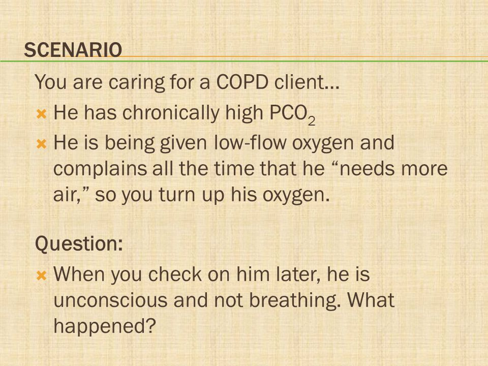 """SCENARIO You are caring for a COPD client…  He has chronically high PCO 2  He is being given low-flow oxygen and complains all the time that he """"nee"""