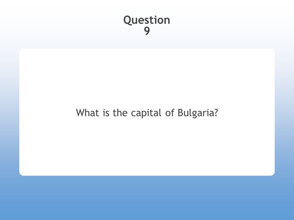 Question 9 What is the capital of Bulgaria