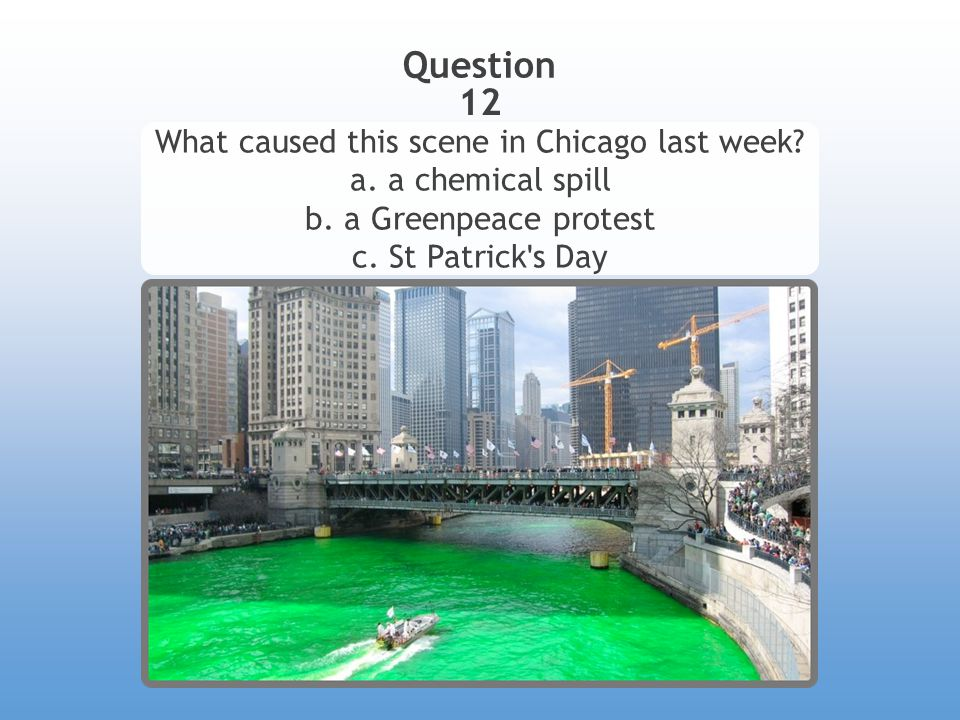 Question 12 What caused this scene in Chicago last week? a. a chemical spill b. a Greenpeace protest c. St Patrick ' s Day