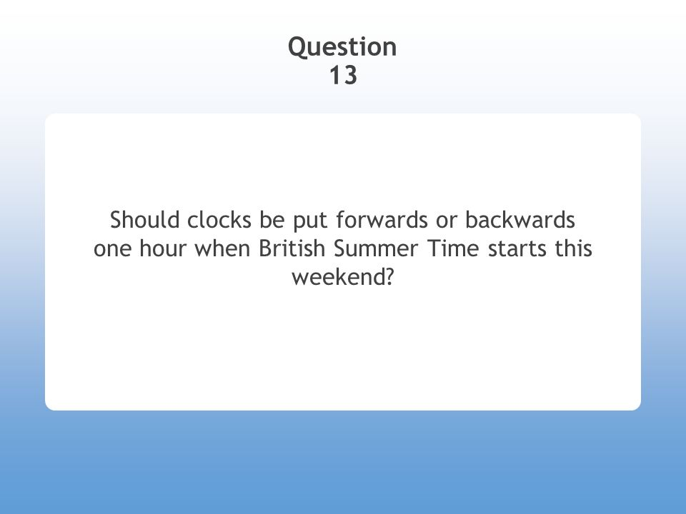 Question 13 Should clocks be put forwards or backwards one hour when British Summer Time starts this weekend?