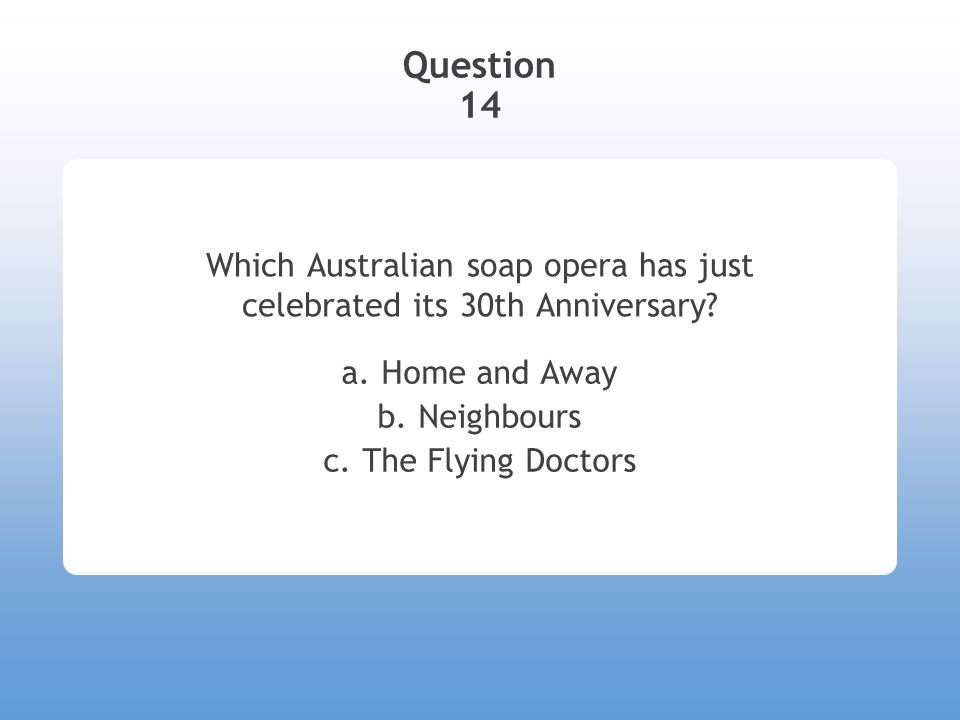 Question 14 Which Australian soap opera has just celebrated its 30th Anniversary? a. Home and Away b. Neighbours c. The Flying Doctors