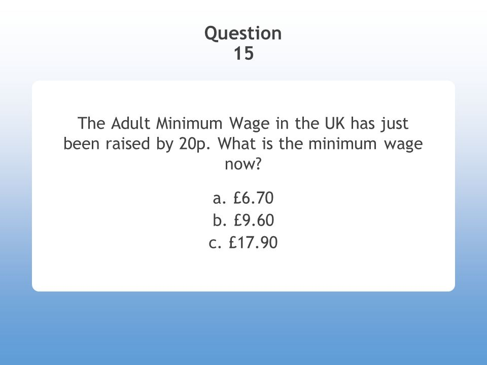 Question 15 The Adult Minimum Wage in the UK has just been raised by 20p. What is the minimum wage now? a. £6.70 b. £9.60 c. £17.90
