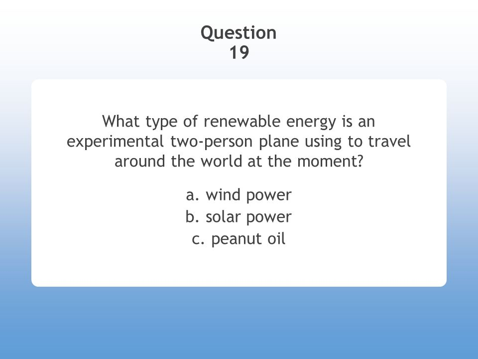 Question 19 What type of renewable energy is an experimental two-person plane using to travel around the world at the moment.