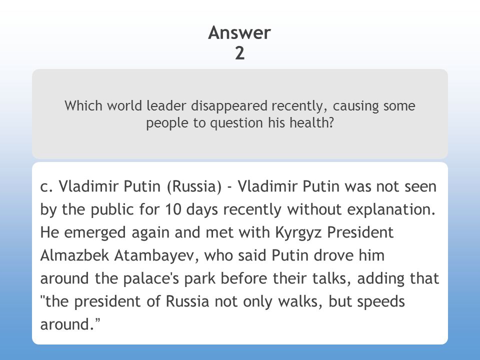 Answer 2 Which world leader disappeared recently, causing some people to question his health? c. Vladimir Putin (Russia) - Vladimir Putin was not seen