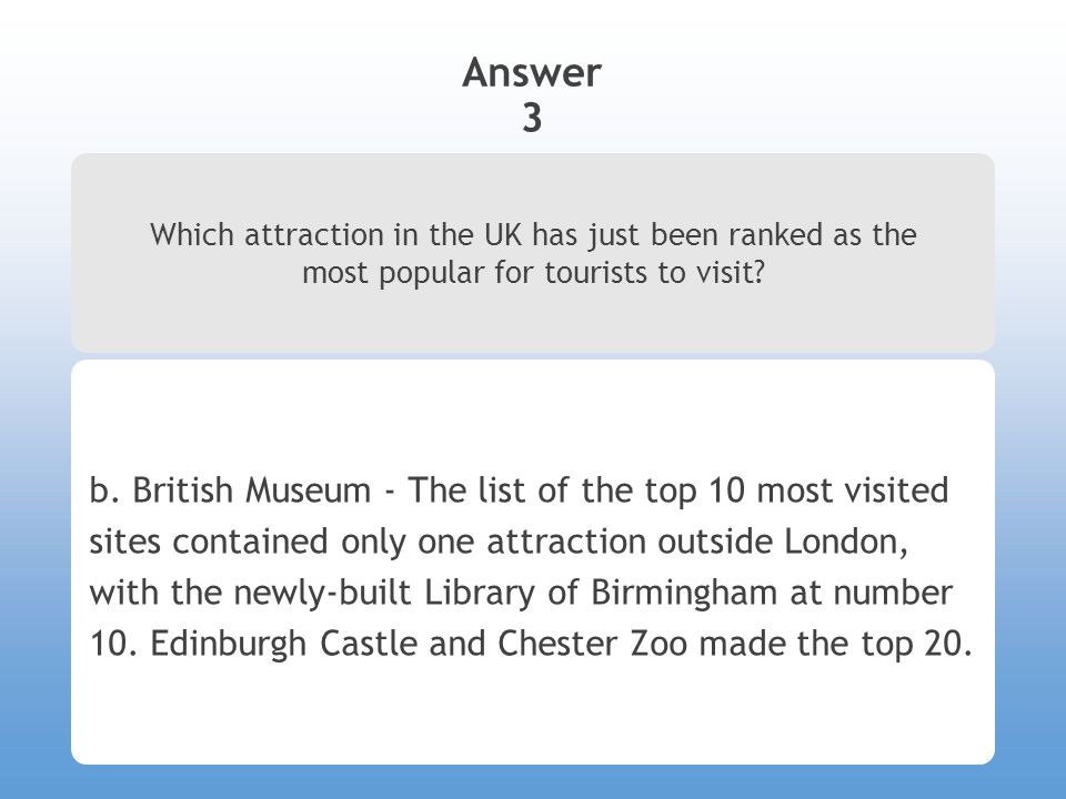 Answer 3 Which attraction in the UK has just been ranked as the most popular for tourists to visit? b. British Museum - The list of the top 10 most vi