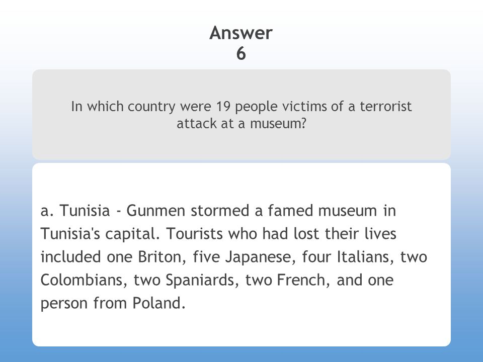 Answer 6 In which country were 19 people victims of a terrorist attack at a museum.