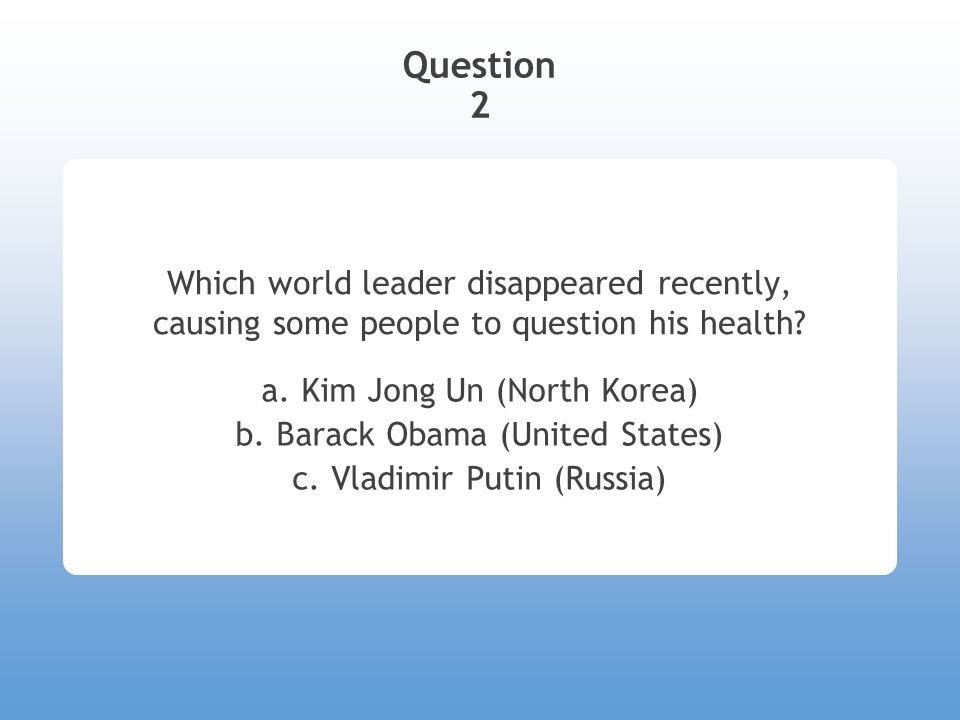 Question 2 Which world leader disappeared recently, causing some people to question his health? a. Kim Jong Un (North Korea) b. Barack Obama (United S