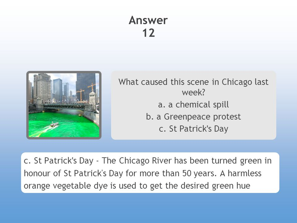 Answer 12 What caused this scene in Chicago last week? a. a chemical spill b. a Greenpeace protest c. St Patrick ' s Day c. St Patrick ' s Day - The C