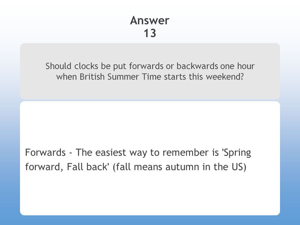 Answer 13 Should clocks be put forwards or backwards one hour when British Summer Time starts this weekend? Forwards - The easiest way to remember is