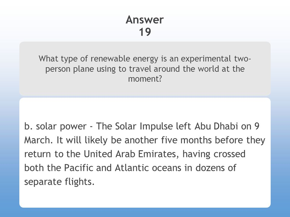 Answer 19 What type of renewable energy is an experimental two- person plane using to travel around the world at the moment? b. solar power - The Sola