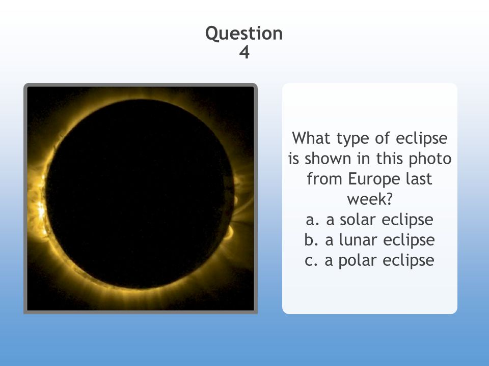 Question 4 What type of eclipse is shown in this photo from Europe last week? a. a solar eclipse b. a lunar eclipse c. a polar eclipse