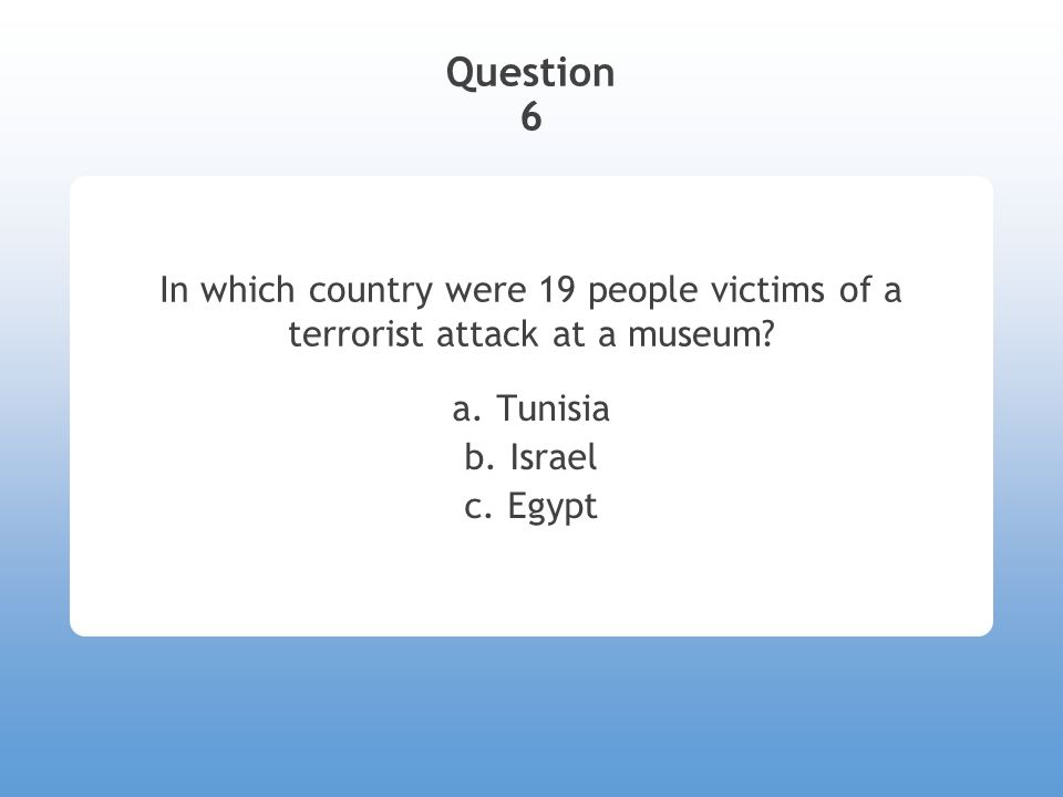Question 6 In which country were 19 people victims of a terrorist attack at a museum? a. Tunisia b. Israel c. Egypt