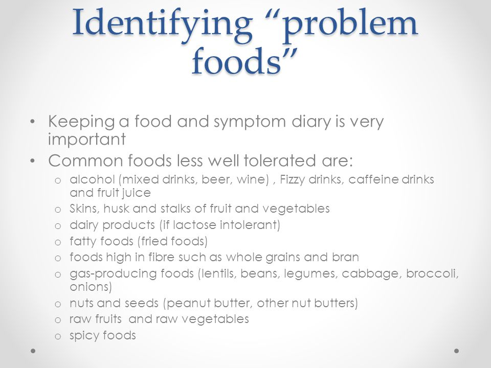 """Identifying """"problem foods"""" Keeping a food and symptom diary is very important Common foods less well tolerated are: o alcohol (mixed drinks, beer, wi"""