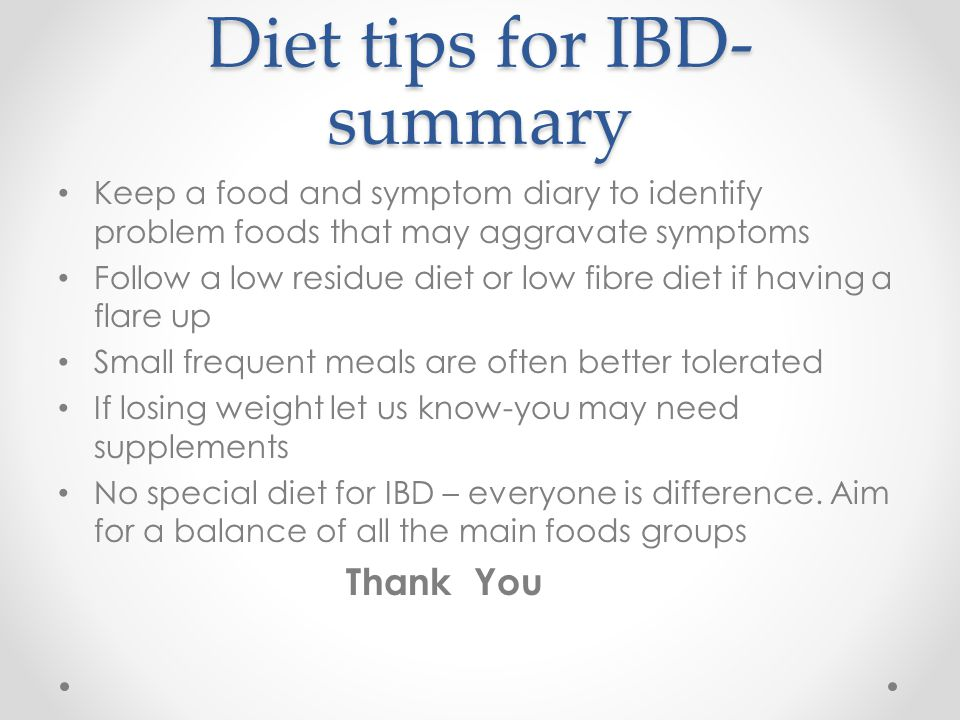 Diet tips for IBD- summary Keep a food and symptom diary to identify problem foods that may aggravate symptoms Follow a low residue diet or low fibre