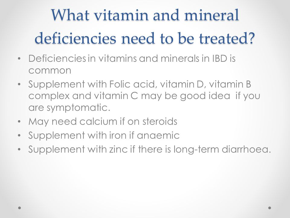What vitamin and mineral deficiencies need to be treated? Deficiencies in vitamins and minerals in IBD is common Supplement with Folic acid, vitamin D