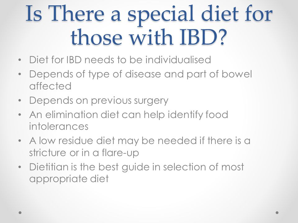Is There a special diet for those with IBD? Diet for IBD needs to be individualised Depends of type of disease and part of bowel affected Depends on p