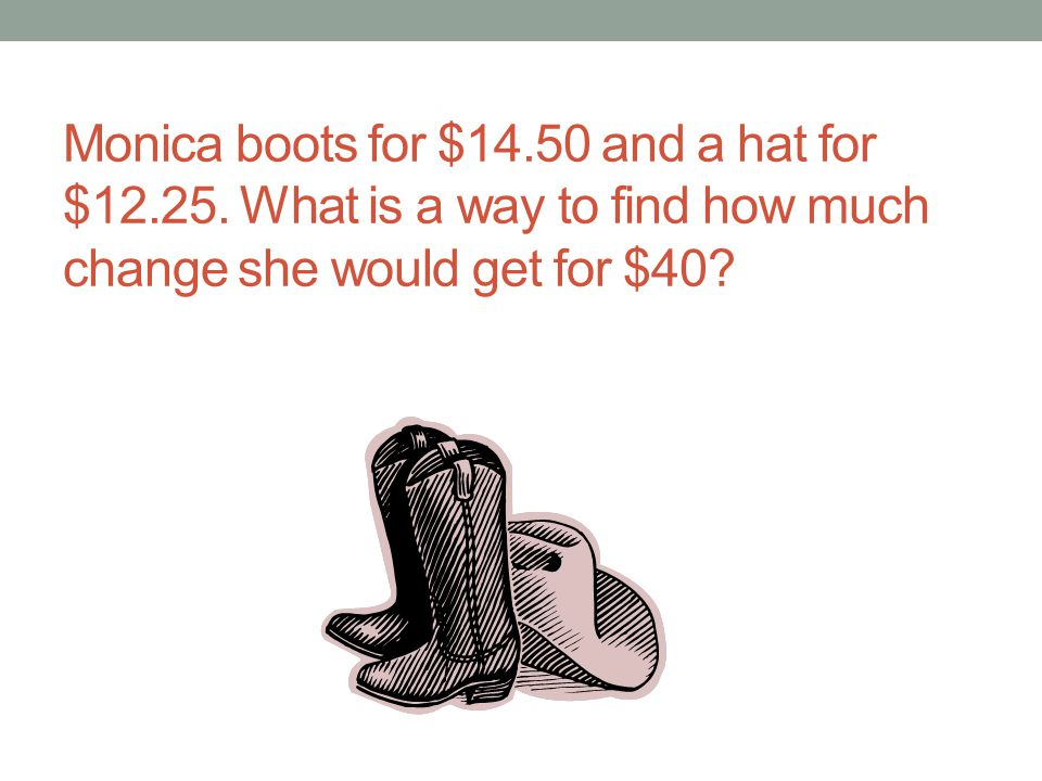 Monica boots for $14.50 and a hat for $12.25. What is a way to find how much change she would get for $40?