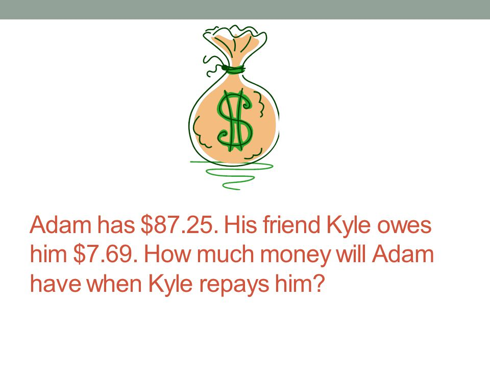 Adam has $87.25. His friend Kyle owes him $7.69. How much money will Adam have when Kyle repays him?