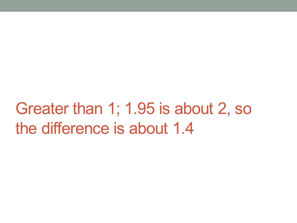 Greater than 1; 1.95 is about 2, so the difference is about 1.4