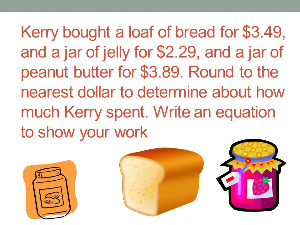 Kerry bought a loaf of bread for $3.49, and a jar of jelly for $2.29, and a jar of peanut butter for $3.89. Round to the nearest dollar to determine a