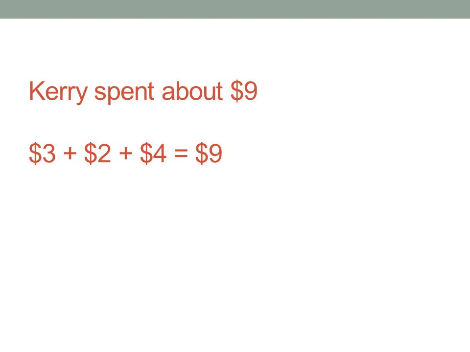 Kerry spent about $9 $3 + $2 + $4 = $9
